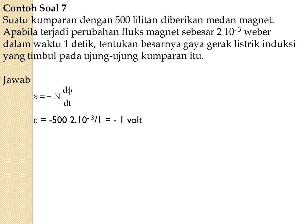 Contoh Soal 7 Suatu kumparan dengan 500 lilitan diberikan medan magnet. Apabila terjadi perubahan fluks magnet sebesar 2 10 - 3 weber dalam waktu 1 de