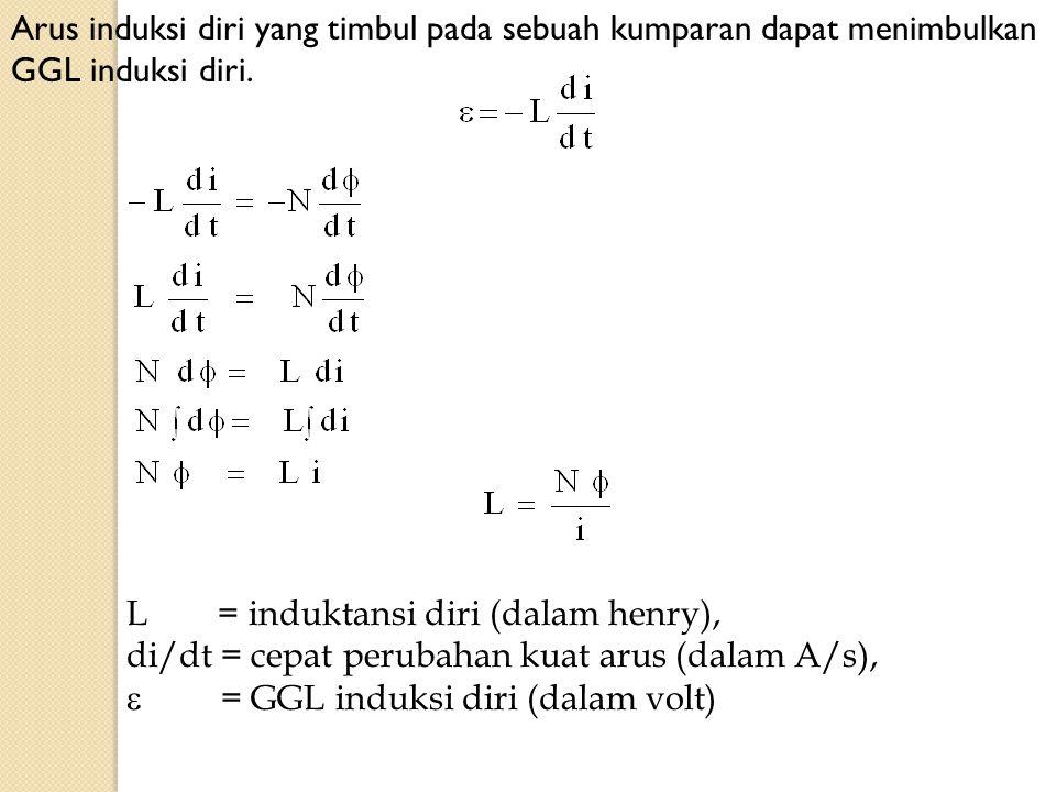 Arus induksi diri yang timbul pada sebuah kumparan dapat menimbulkan GGL induksi diri. L = induktansi diri (dalam henry), di/dt = cepat perubahan kuat