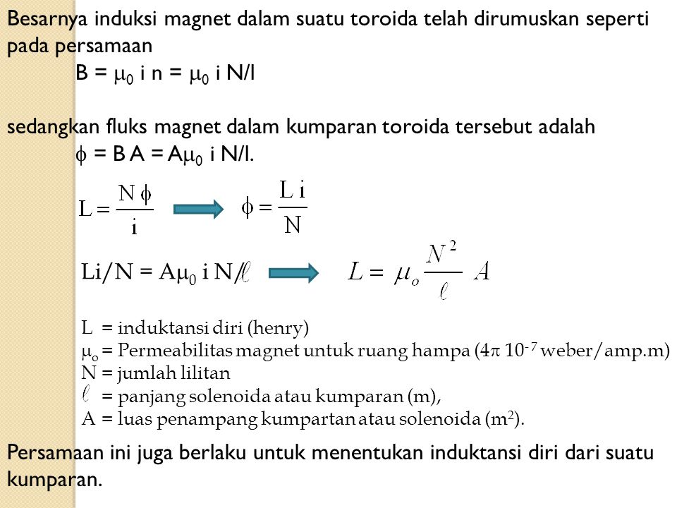 Besarnya induksi magnet dalam suatu toroida telah dirumuskan seperti pada persamaan B =  0 i n =  0 i N/l sedangkan fluks magnet dalam kumparan toro