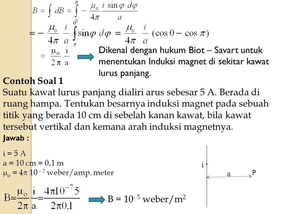 Dikenal dengan hukum Biot – Savart untuk menentukan Induksi magnet di sekitar kawat lurus panjang. Contoh Soal 1 Suatu kawat lurus panjang dialiri aru