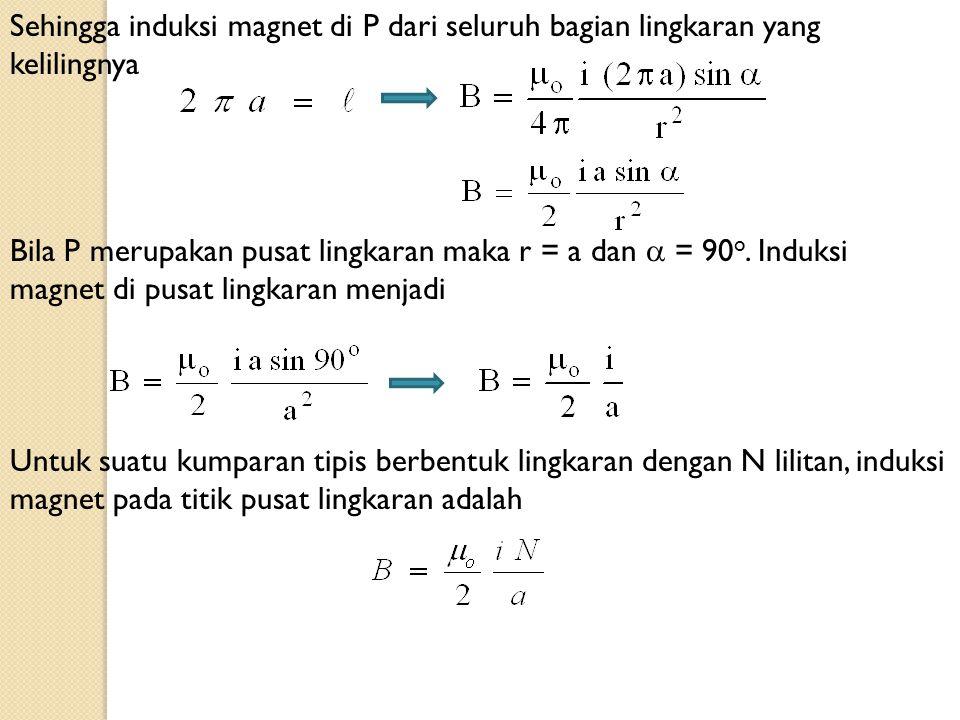 Sehingga induksi magnet di P dari seluruh bagian lingkaran yang kelilingnya Bila P merupakan pusat lingkaran maka r = a dan  = 90 o. Induksi magnet d