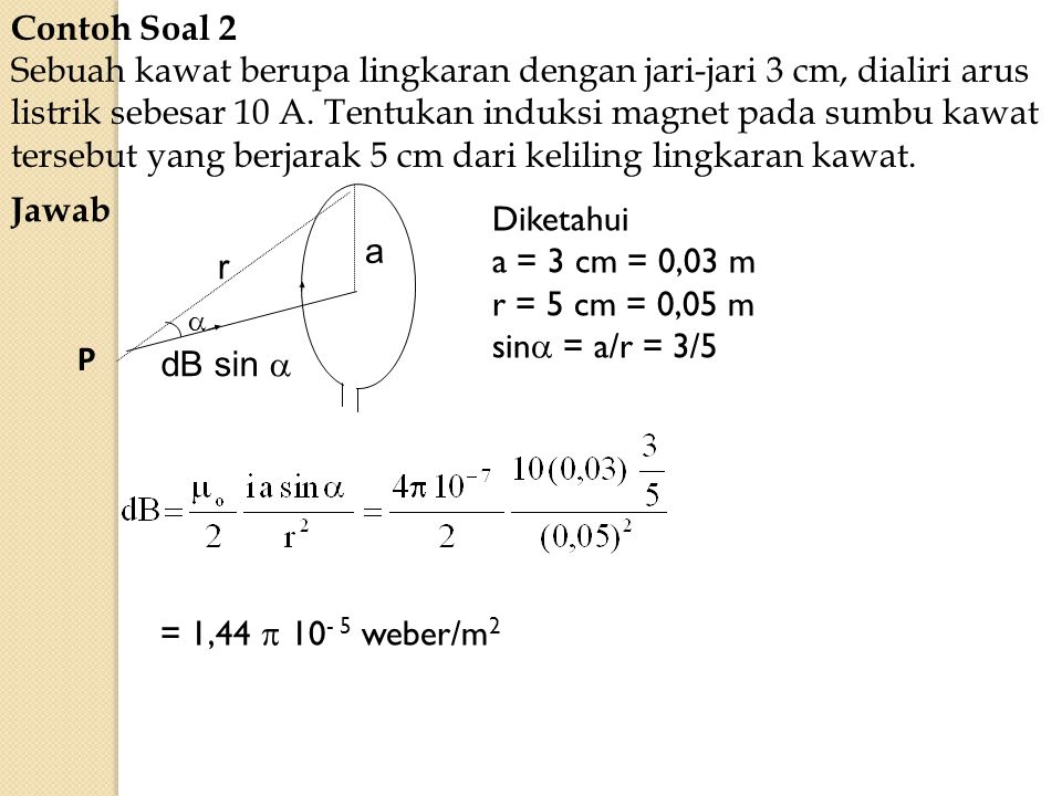 Contoh Soal 2 Sebuah kawat berupa lingkaran dengan jari-jari 3 cm, dialiri arus listrik sebesar 10 A. Tentukan induksi magnet pada sumbu kawat tersebu