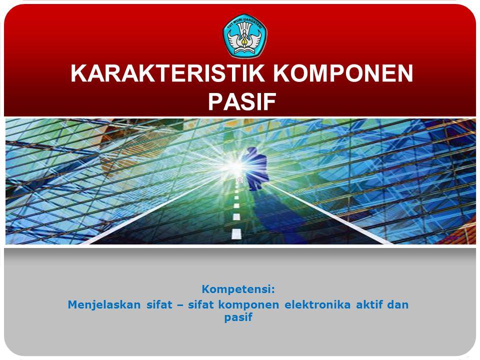 KARAKTERISTIK KOMPONEN PASIF Kompetensi: Menjelaskan sifat – sifat komponen elektronika aktif dan pasif