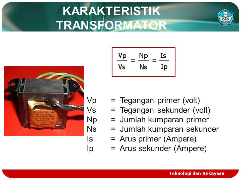 KARAKTERISTIK TRANSFORMATOR Teknologi dan Rekayasa Vp = Tegangan primer (volt) Vs= Tegangan sekunder (volt) Np = Jumlah kumparan primer Ns= Jumlah kum