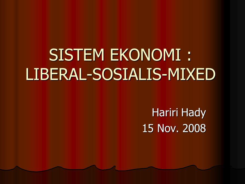 SISTEM EKONOMI : LIBERAL-SOSIALIS-MIXED Hariri Hady 15 Nov. 2008