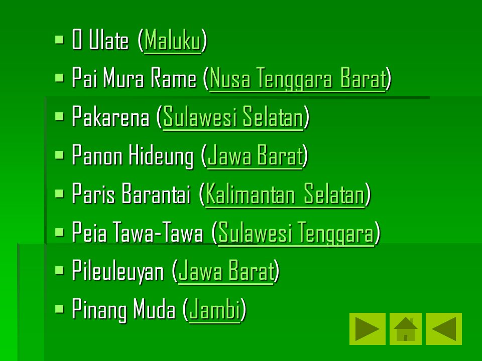 O Ulate (Maluku) Maluku  Pai Mura Rame (Nusa Tenggara Barat) Nusa Tenggara BaratNusa Tenggara Barat  Pakarena (Sulawesi Selatan) Sulawesi SelatanSulawesi Selatan  Panon Hideung (Jawa Barat) Jawa BaratJawa Barat  Paris Barantai (Kalimantan Selatan) Kalimantan SelatanKalimantan Selatan  Peia Tawa-Tawa (Sulawesi Tenggara) Sulawesi TenggaraSulawesi Tenggara  Pileuleuyan (Jawa Barat) Jawa BaratJawa Barat  Pinang Muda (Jambi) Jambi