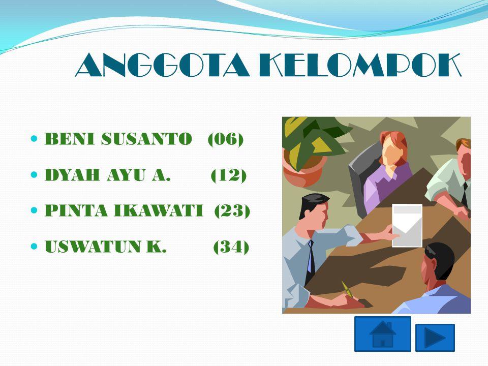 ANGGOTA KELOMPOK BENI SUSANTO (06) DYAH AYU A. (12) PINTA IKAWATI (23) USWATUN K. (34)