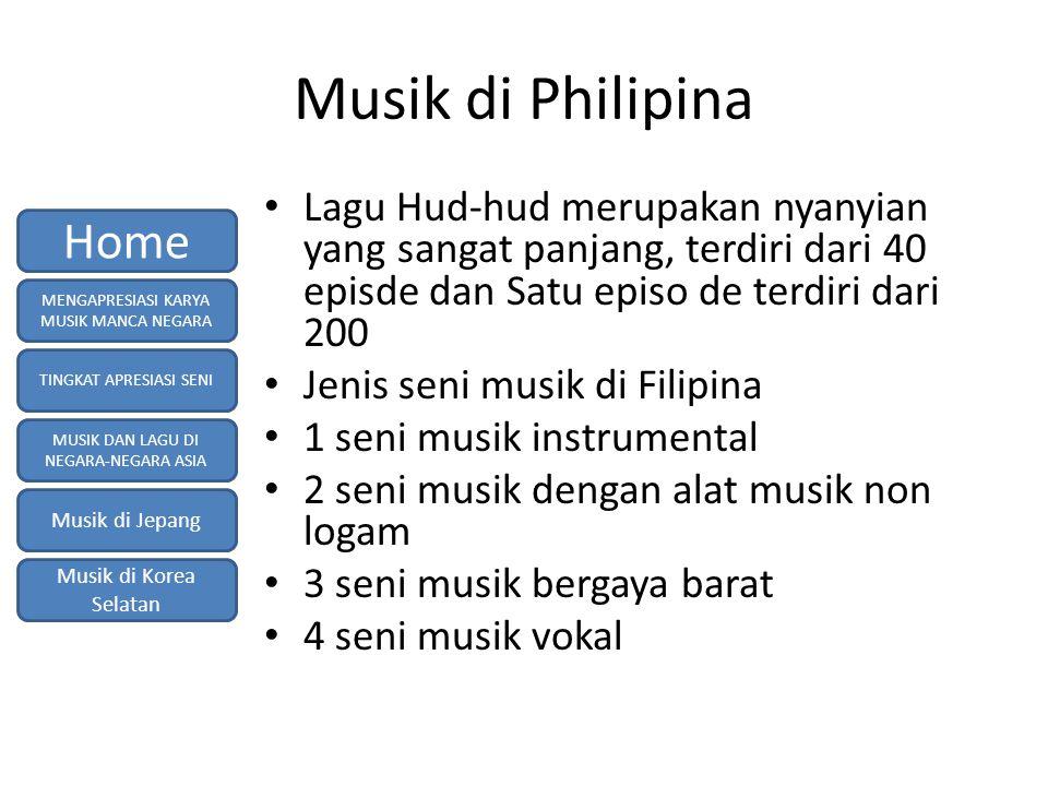 Musik di Philipina Lagu Hud-hud merupakan nyanyian yang sangat panjang, terdiri dari 40 episde dan Satu episo de terdiri dari 200 Jenis seni musik di Filipina 1 seni musik instrumental 2 seni musik dengan alat musik non logam 3 seni musik bergaya barat 4 seni musik vokal MENGAPRESIASI KARYA MUSIK MANCA NEGARA TINGKAT APRESIASI SENI MUSIK DAN LAGU DI NEGARA-NEGARA ASIA Musik di Jepang Musik di Korea Selatan Home
