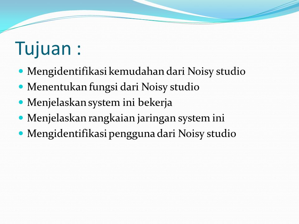 Tujuan : Mengidentifikasi kemudahan dari Noisy studio Menentukan fungsi dari Noisy studio Menjelaskan system ini bekerja Menjelaskan rangkaian jaringa