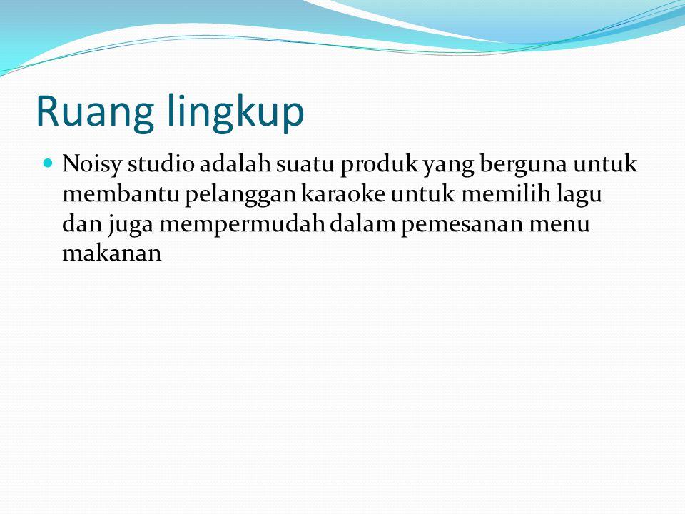 Ruang lingkup Noisy studio adalah suatu produk yang berguna untuk membantu pelanggan karaoke untuk memilih lagu dan juga mempermudah dalam pemesanan m