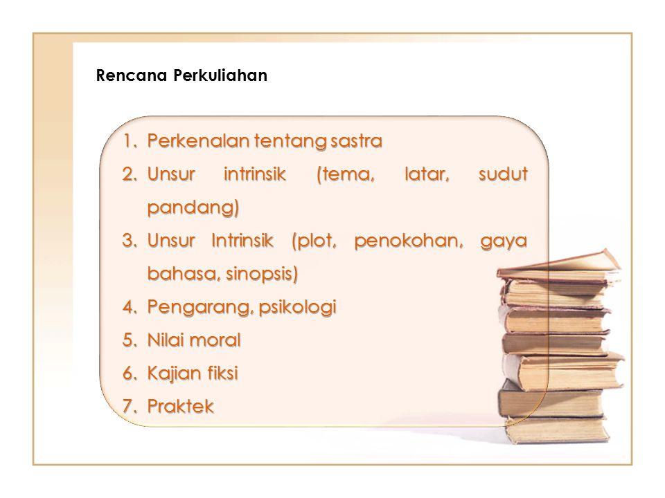 Rencana Perkuliahan 1.Perkenalan tentang sastra 2.Unsur intrinsik (tema, latar, sudut pandang) 3.Unsur Intrinsik (plot, penokohan, gaya bahasa, sinopsis) 4.Pengarang, psikologi 5.Nilai moral 6.Kajian fiksi 7.Praktek