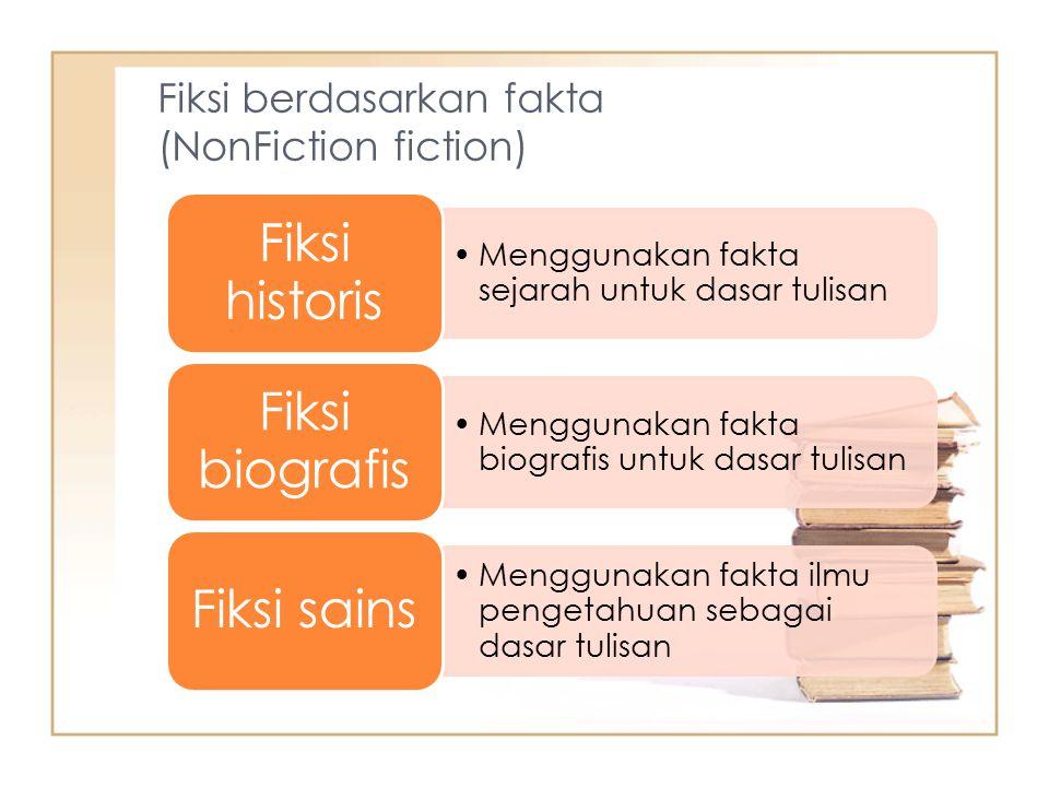 Fiksi berdasarkan fakta (NonFiction fiction) Menggunakan fakta sejarah untuk dasar tulisan Fiksi historis Menggunakan fakta biografis untuk dasar tulisan Fiksi biografis Menggunakan fakta ilmu pengetahuan sebagai dasar tulisan Fiksi sains