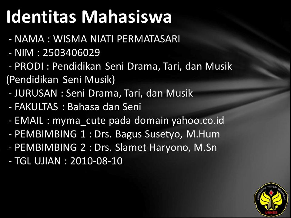 Identitas Mahasiswa - NAMA : WISMA NIATI PERMATASARI - NIM : 2503406029 - PRODI : Pendidikan Seni Drama, Tari, dan Musik (Pendidikan Seni Musik) - JURUSAN : Seni Drama, Tari, dan Musik - FAKULTAS : Bahasa dan Seni - EMAIL : myma_cute pada domain yahoo.co.id - PEMBIMBING 1 : Drs.