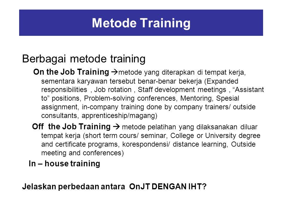 Metode Training Berbagai metode training On the Job Training  metode yang diterapkan di tempat kerja, sementara karyawan tersebut benar-benar bekerja