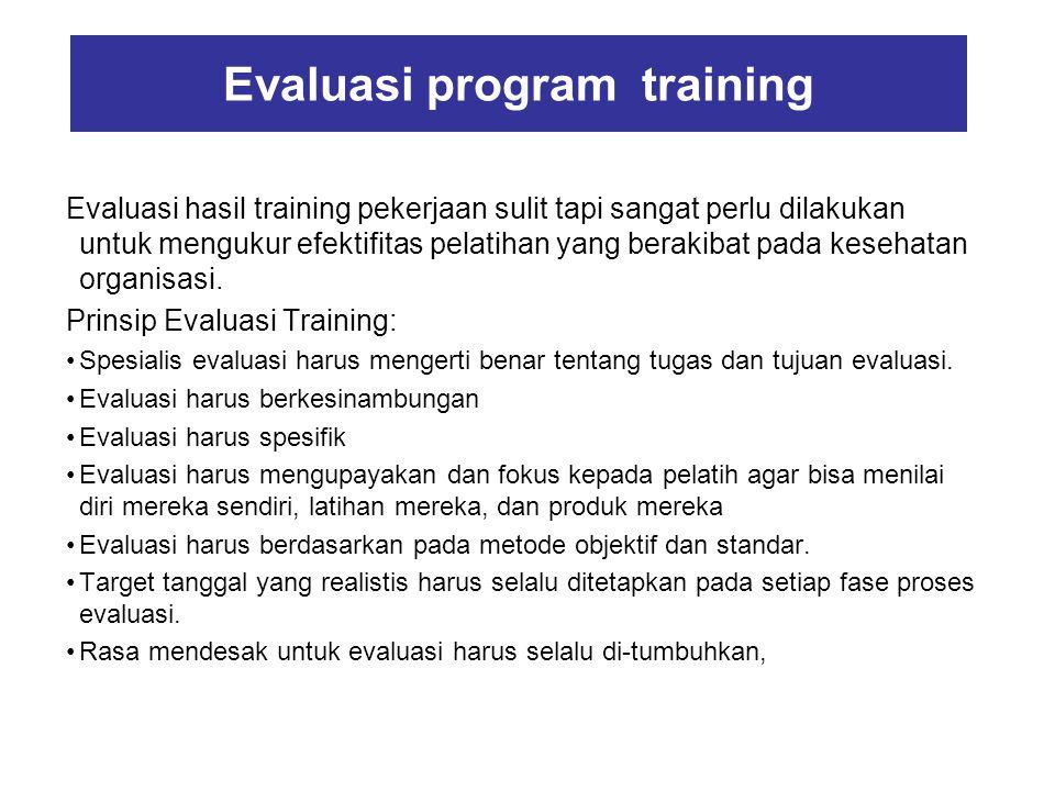 Evaluasi program training Evaluasi hasil training pekerjaan sulit tapi sangat perlu dilakukan untuk mengukur efektifitas pelatihan yang berakibat pada