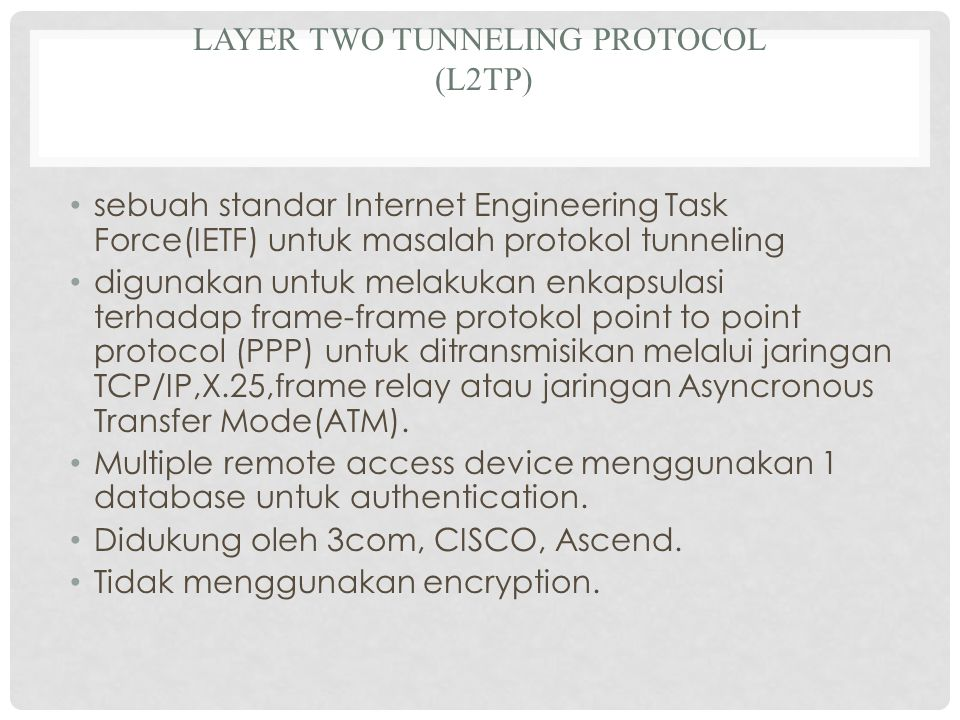 LAYER TWO TUNNELING PROTOCOL (L2TP) sebuah standar Internet Engineering Task Force(IETF) untuk masalah protokol tunneling digunakan untuk melakukan enkapsulasi terhadap frame-frame protokol point to point protocol (PPP) untuk ditransmisikan melalui jaringan TCP/IP,X.25,frame relay atau jaringan Asyncronous Transfer Mode(ATM).