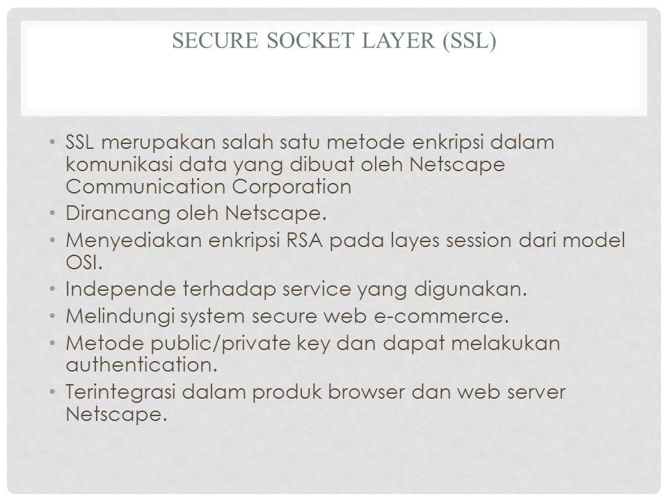SECURE SOCKET LAYER (SSL) SSL merupakan salah satu metode enkripsi dalam komunikasi data yang dibuat oleh Netscape Communication Corporation Dirancang oleh Netscape.