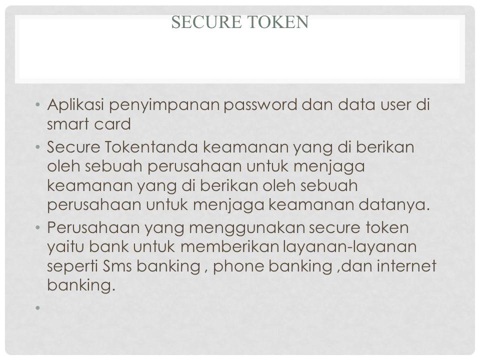 SECURE TOKEN Aplikasi penyimpanan password dan data user di smart card Secure Tokentanda keamanan yang di berikan oleh sebuah perusahaan untuk menjaga keamanan yang di berikan oleh sebuah perusahaan untuk menjaga keamanan datanya.