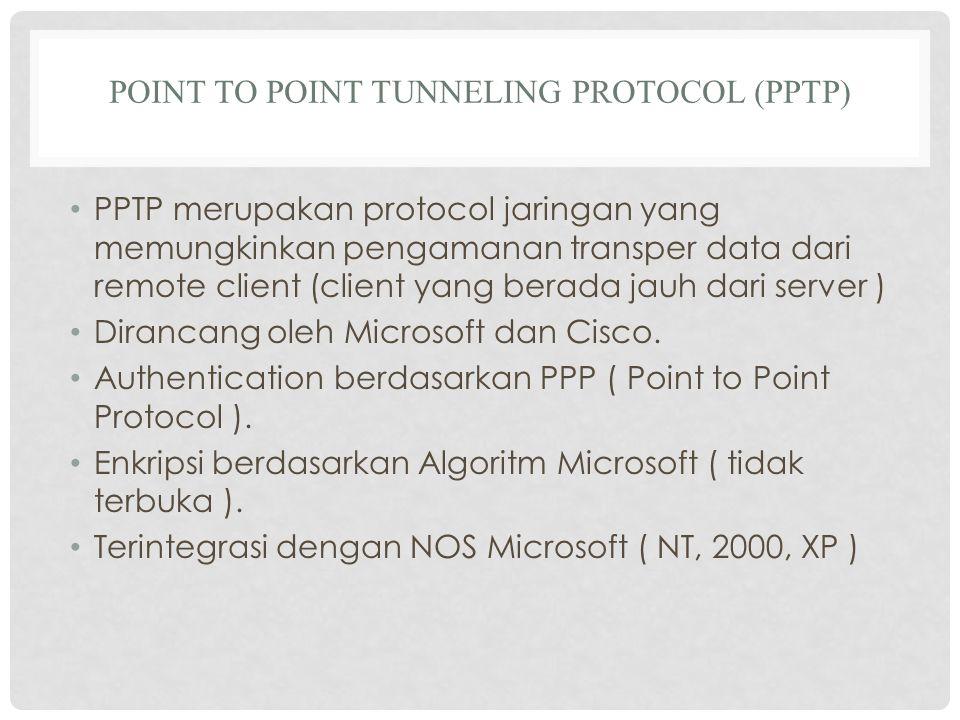 POINT TO POINT TUNNELING PROTOCOL (PPTP) PPTP merupakan protocol jaringan yang memungkinkan pengamanan transper data dari remote client (client yang berada jauh dari server ) Dirancang oleh Microsoft dan Cisco.