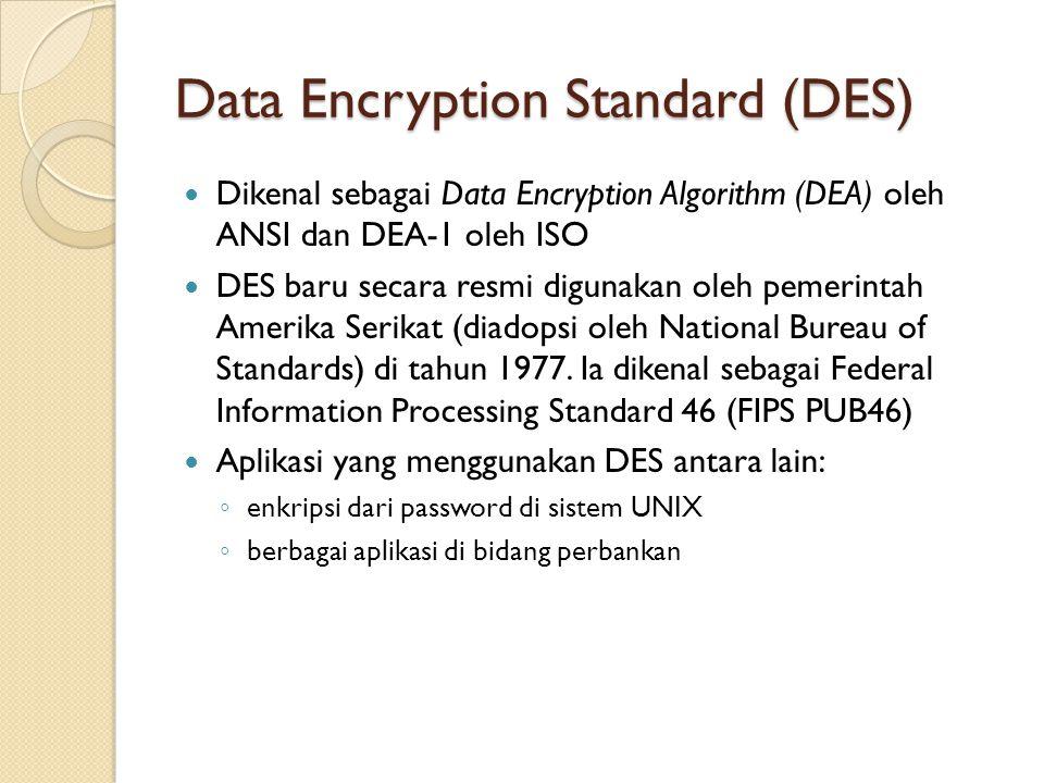 Data Encryption Standard (DES) Dikenal sebagai Data Encryption Algorithm (DEA) oleh ANSI dan DEA-1 oleh ISO DES baru secara resmi digunakan oleh pemer