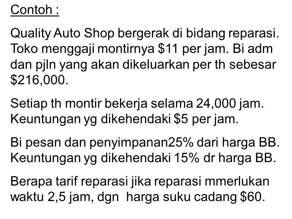 Contoh : Quality Auto Shop bergerak di bidang reparasi. Toko menggaji montirnya $11 per jam. Bi adm dan pjln yang akan dikeluarkan per th sebesar $216