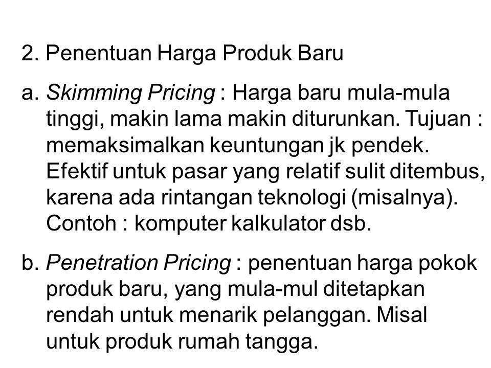2. Penentuan Harga Produk Baru a. Skimming Pricing : Harga baru mula-mula tinggi, makin lama makin diturunkan. Tujuan : memaksimalkan keuntungan jk pe