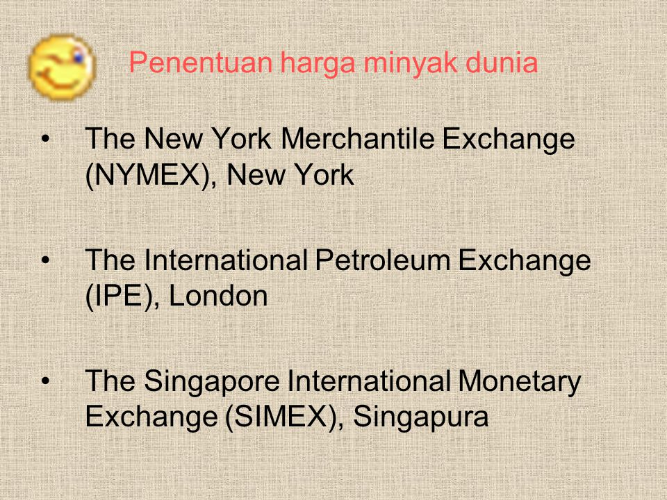 Penentuan harga minyak dunia The New York Merchantile Exchange (NYMEX), New York The International Petroleum Exchange (IPE), London The Singapore International Monetary Exchange (SIMEX), Singapura