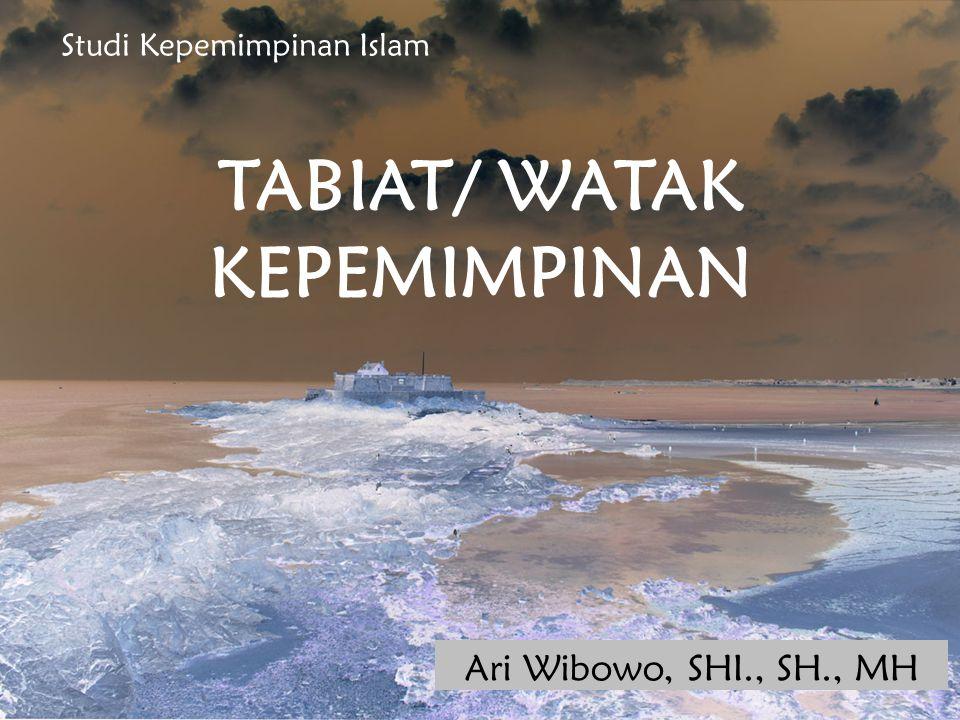 TABIAT/ WATAK KEPEMIMPINAN Ari Wibowo, SHI., SH., MH Studi Kepemimpinan Islam