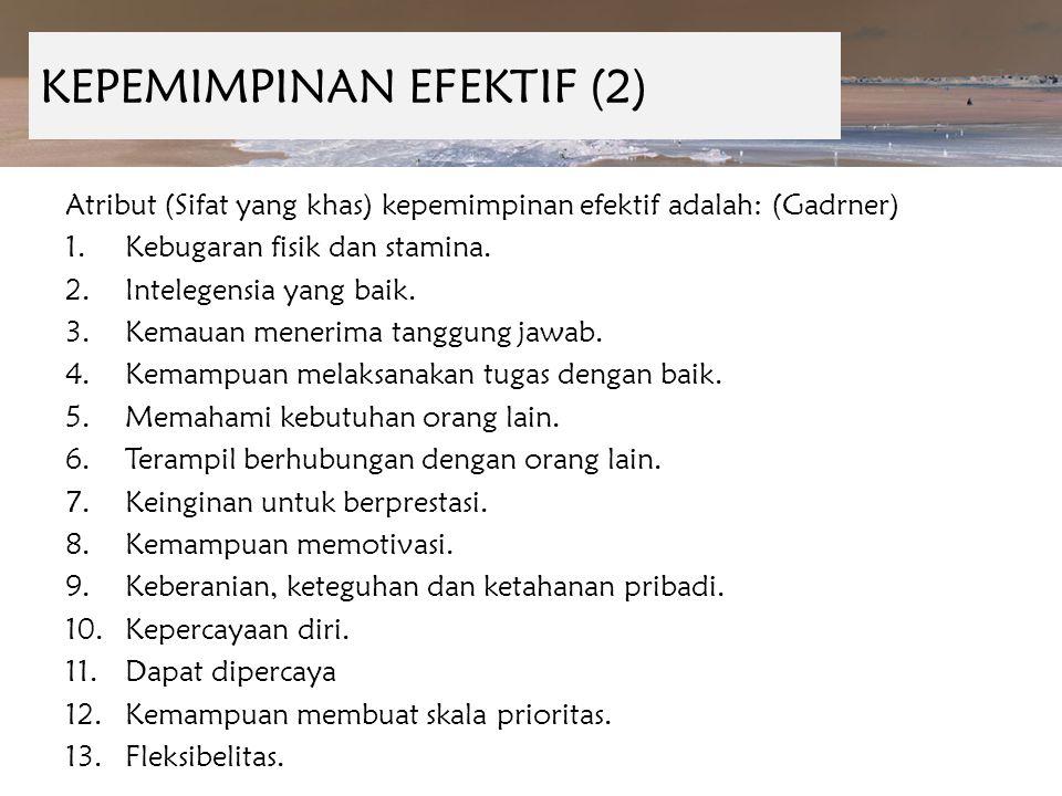 KEPEMIMPINAN EFEKTIF (2) Atribut (Sifat yang khas) kepemimpinan efektif adalah: (Gadrner) 1.Kebugaran fisik dan stamina. 2.Intelegensia yang baik. 3.K