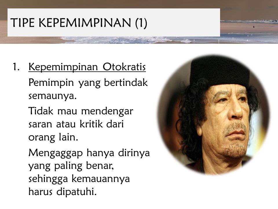 TIPE KEPEMIMPINAN (1) 1.Kepemimpinan Otokratis Pemimpin yang bertindak semaunya. Tidak mau mendengar saran atau kritik dari orang lain. Mengaggap hany