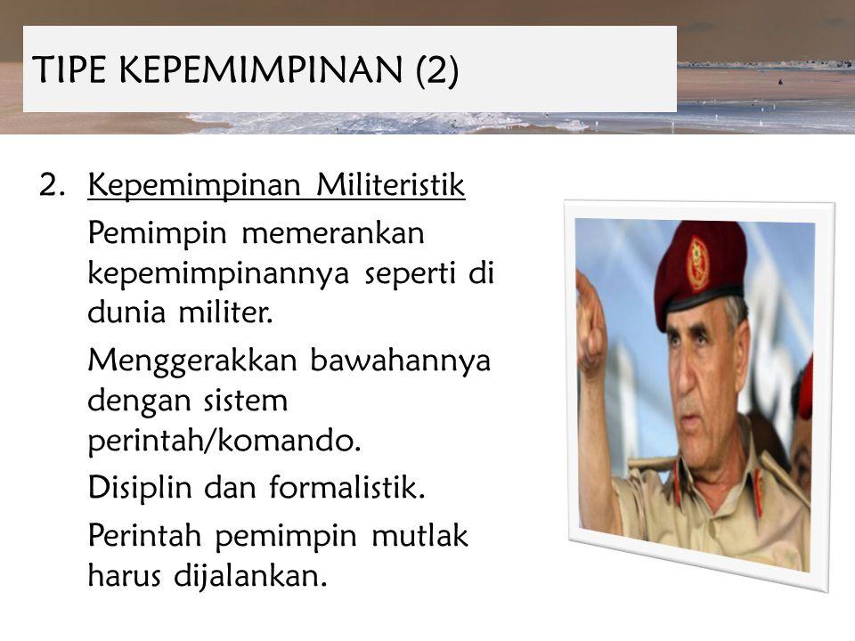 TIPE KEPEMIMPINAN (2) 2.Kepemimpinan Militeristik Pemimpin memerankan kepemimpinannya seperti di dunia militer. Menggerakkan bawahannya dengan sistem