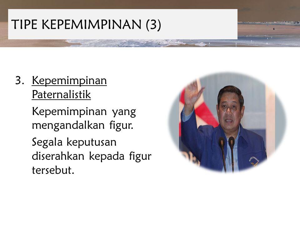 TIPE KEPEMIMPINAN (3) 3.Kepemimpinan Paternalistik Kepemimpinan yang mengandalkan figur. Segala keputusan diserahkan kepada figur tersebut.