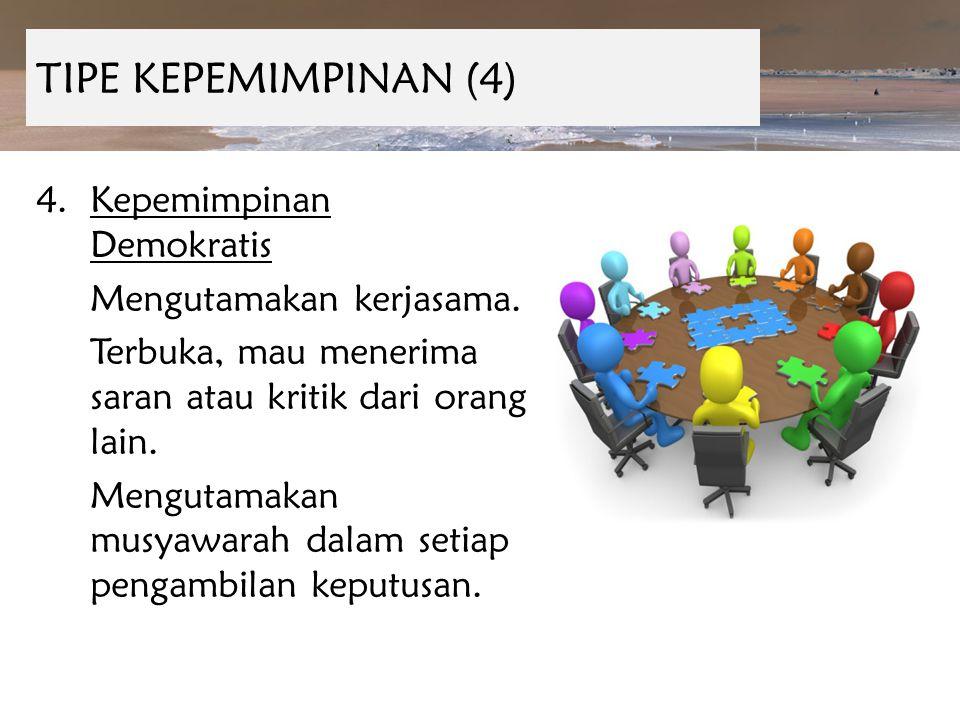 TIPE KEPEMIMPINAN (4) 4.Kepemimpinan Demokratis Mengutamakan kerjasama. Terbuka, mau menerima saran atau kritik dari orang lain. Mengutamakan musyawar