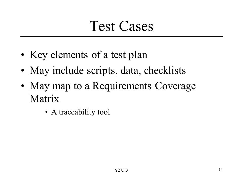 S2 UG 12 Test Cases Key elements of a test plan May include scripts, data, checklists May map to a Requirements Coverage Matrix A traceability tool