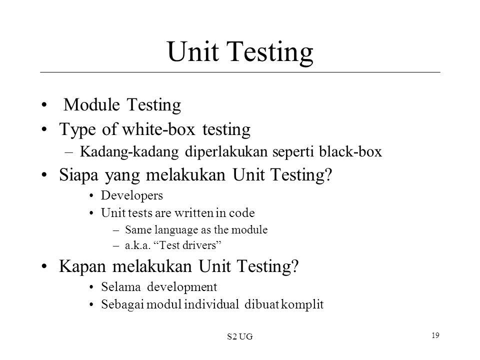 S2 UG 19 Unit Testing Module Testing Type of white-box testing –Kadang-kadang diperlakukan seperti black-box Siapa yang melakukan Unit Testing.