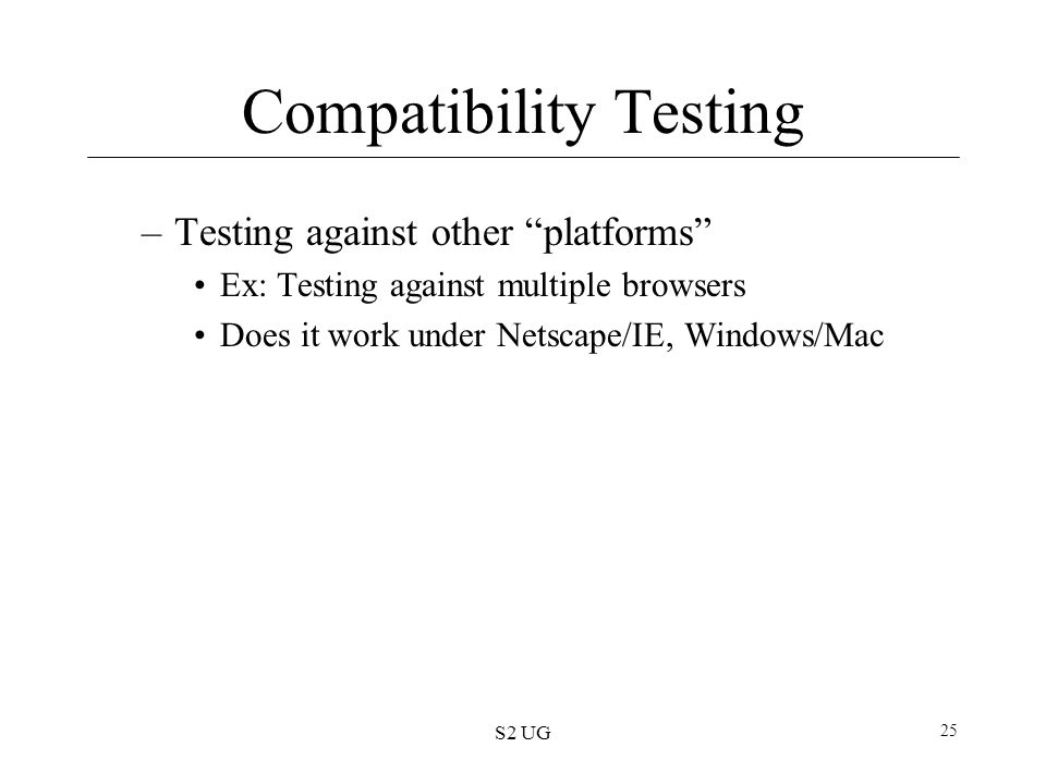 "S2 UG 25 Compatibility Testing –Testing against other ""platforms"" Ex: Testing against multiple browsers Does it work under Netscape/IE, Windows/Mac"