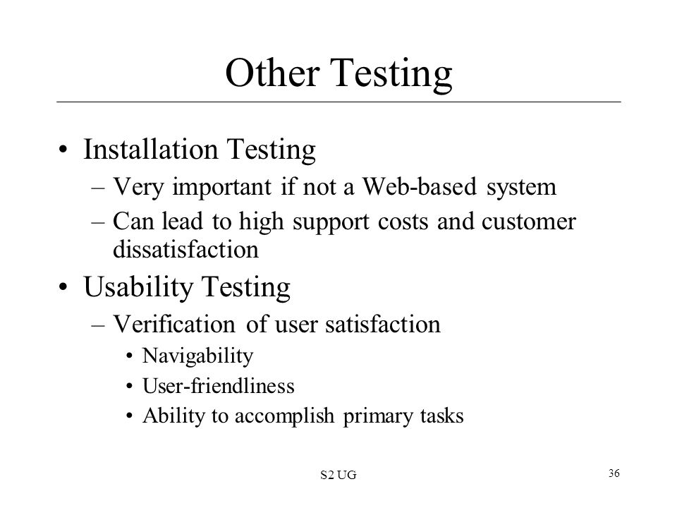 S2 UG 36 Other Testing Installation Testing –Very important if not a Web-based system –Can lead to high support costs and customer dissatisfaction Usa