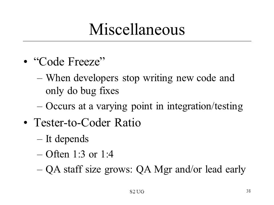 "S2 UG 38 Miscellaneous ""Code Freeze"" –When developers stop writing new code and only do bug fixes –Occurs at a varying point in integration/testing Te"