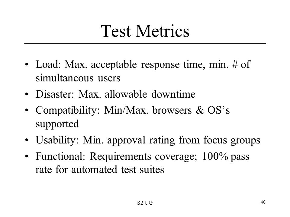 S2 UG 40 Test Metrics Load: Max. acceptable response time, min. # of simultaneous users Disaster: Max. allowable downtime Compatibility: Min/Max. brow