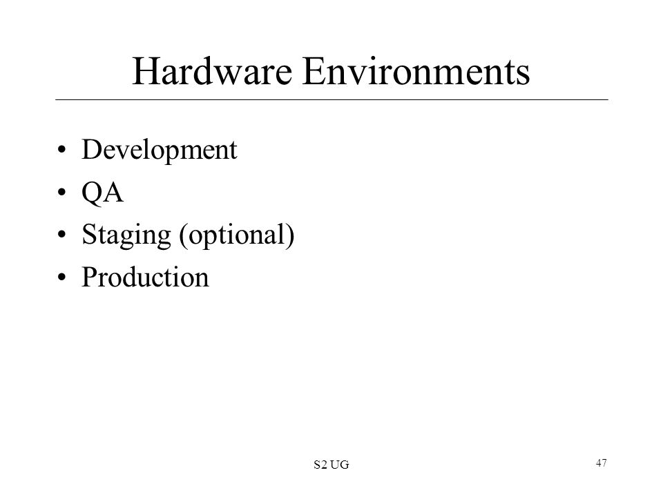 S2 UG 47 Hardware Environments Development QA Staging (optional) Production