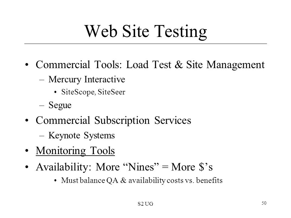 S2 UG 50 Web Site Testing Commercial Tools: Load Test & Site Management –Mercury Interactive SiteScope, SiteSeer –Segue Commercial Subscription Servic