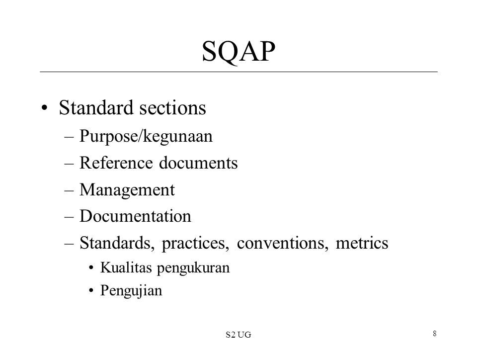 S2 UG 8 SQAP Standard sections –Purpose/kegunaan –Reference documents –Management –Documentation –Standards, practices, conventions, metrics Kualitas