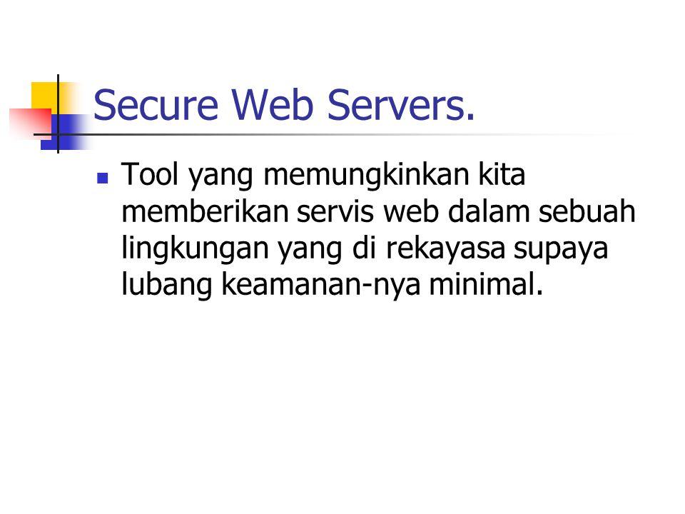 Secure Web Servers. Tool yang memungkinkan kita memberikan servis web dalam sebuah lingkungan yang di rekayasa supaya lubang keamanan-nya minimal.