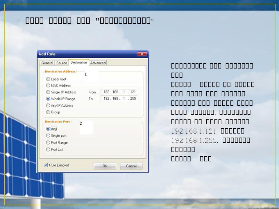 Lalu Pilih tab Destination Pengisian nya seperti ini Pilih : Whole IP Range dan kita isi sesuai dengan LAN range yang kita miliki.