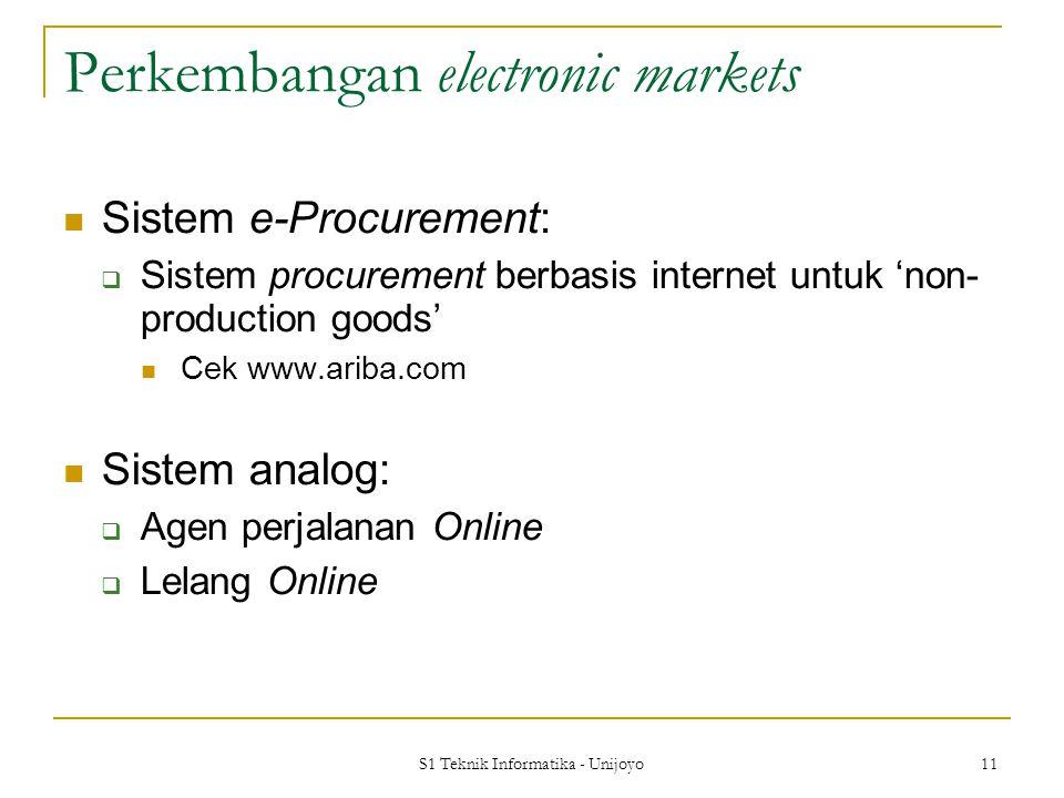 S1 Teknik Informatika - Unijoyo 11 Perkembangan electronic markets Sistem e-Procurement:  Sistem procurement berbasis internet untuk 'non- production goods' Cek www.ariba.com Sistem analog:  Agen perjalanan Online  Lelang Online