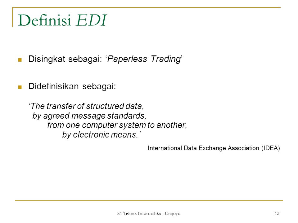 S1 Teknik Informatika - Unijoyo 13 Definisi EDI Disingkat sebagai: 'Paperless Trading' Didefinisikan sebagai: 'The transfer of structured data, by agreed message standards, from one computer system to another, by electronic means.' International Data Exchange Association (IDEA)