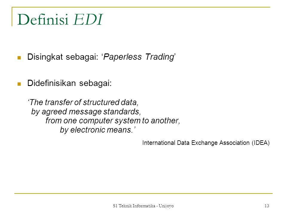 S1 Teknik Informatika - Unijoyo 13 Definisi EDI Disingkat sebagai: 'Paperless Trading' Didefinisikan sebagai: 'The transfer of structured data, by agr