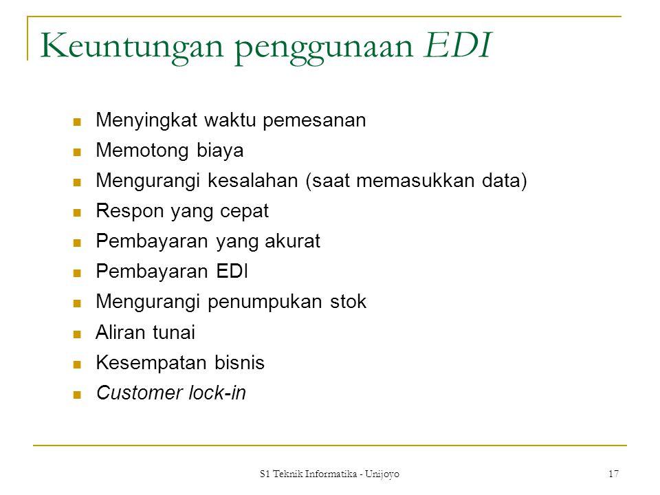 S1 Teknik Informatika - Unijoyo 17 Keuntungan penggunaan EDI Menyingkat waktu pemesanan Memotong biaya Mengurangi kesalahan (saat memasukkan data) Respon yang cepat Pembayaran yang akurat Pembayaran EDI Mengurangi penumpukan stok Aliran tunai Kesempatan bisnis Customer lock-in