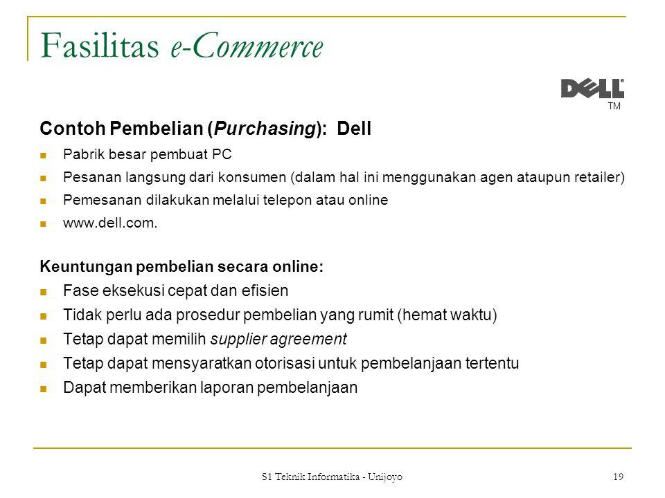 S1 Teknik Informatika - Unijoyo 19 Fasilitas e-Commerce Contoh Pembelian (Purchasing): Dell Pabrik besar pembuat PC Pesanan langsung dari konsumen (dalam hal ini menggunakan agen ataupun retailer) Pemesanan dilakukan melalui telepon atau online www.dell.com.