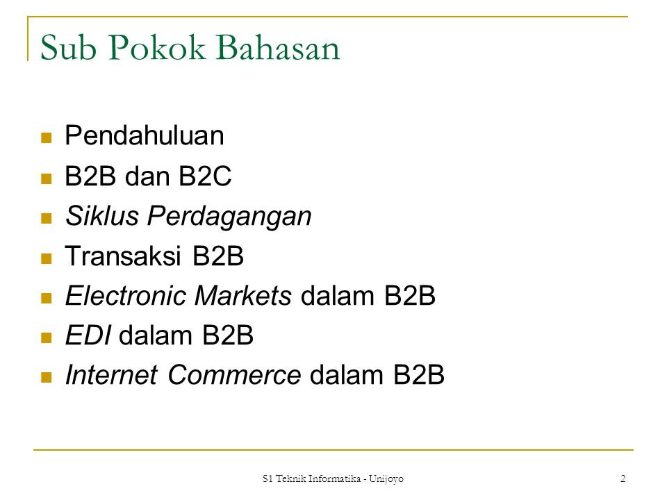 S1 Teknik Informatika - Unijoyo 2 Sub Pokok Bahasan Pendahuluan B2B dan B2C Siklus Perdagangan Transaksi B2B Electronic Markets dalam B2B EDI dalam B2B Internet Commerce dalam B2B
